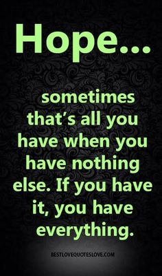 Hope sometimes that's all you have when you have nothing else. If you have it, you have everything. Love Quotes Photos, Best Love Quotes, Post Quotes, Funny Quotes, Romantic Love Poems, Quotes About Everything, Words Of Wisdom Quotes, Love Can, Life Lessons