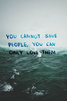 You cannot save people, you can only love them.