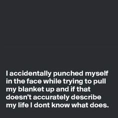 I accidently punched myself in the face while trying to pull my blanket up and if that doesn't accurately describe my life I don't know what does.