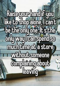"""Raise your hand if you like to shop alone, I can't be the only one. It's the only way I can spend so much time at a store without someone complaining about leaving"""