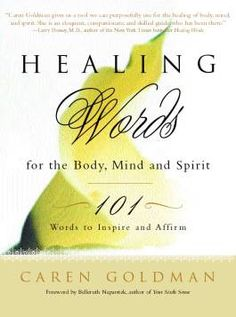 My book Healing Words for the Body, Mind and Spirit: 101 Words To Inspire And Affirm contains words, quotes, affirmations, poetry and prose that inspire and affirm our innermost desire to follow a healing path. It was first published in 2001. Today, it is used as complementary medicine by patients, healthcare professionals, clergy, caregivers, groups and people like you & me worldwide.