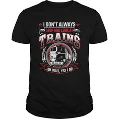 Get yours beautiful I Don't Always Stop And Look At Trains Shirt Shirts & Hoodies.  #gift, #idea, #photo, #image, #hoodie, #shirt, #christmas