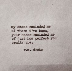 My scars reminded me of where I've been, your scars reminded me of just how perfect you really are. r.m. drake | http://andreiasfm.tumblr.com/ <3