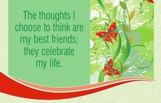 The thoughts I choose to think are my best friends; they celebrate my life.  ~ Louise L. Hay