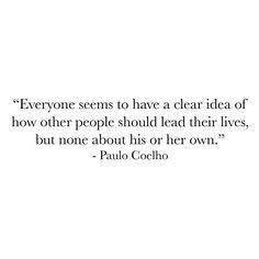 Everyone seems to have a clear idea of how other people should lead their lives but none about his or her own.  Paulo Coelho The Alchemist  #lawofattraction #energy #frequency #vibrations #perspective #freeyourmind #letgo #behappy #balance #manifesting