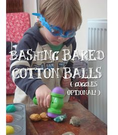 Dip cotton balls in a mixture of flour, water, and food coloring. Bake for 30 minutes. Then have fun smashing them open!