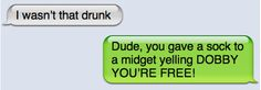 "bahahaha ""I wasn't that drunk"" -""Dude, you gave a sock to a midget yelling DOBBY YOU'RE FREE!"""