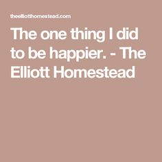 The one thing I did to be happier. - The Elliott Homestead