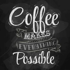 Coffee makes everything possible!