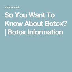 So You Want To Know About Botox? | Botox Information
