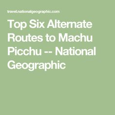 Top Six Alternate Routes to Machu Picchu -- National Geographic