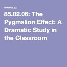 85.02.06: The Pygmalion Effect: A Dramatic Study in the Classroom