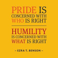"""Pride is concerned with WHO is right. Humility is concerned with WHAT is right."" -- Ezra T. Benson"