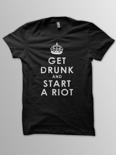 """Get Drunk & Start A Riot - ha! pretty much the exact opposite of """"keep calm & carry on.""""- i dig it"""