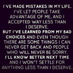 I made mistakes and let people take advantage of me at a bad time in my life, they knew this, next time I'll know better and I will refuse to settle.