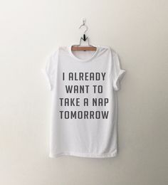I already want to take a nap tomorrow T-Shirt womens gifts womens girls tumblr hipster band merch fangirls teens girl gift girlfriends present blogger