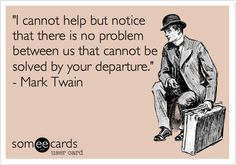 """I cannot help but notice that there is no problem between us that cannot be solved by your departure."" - Mark Twain"