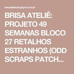 BRISA ATELIÊ: PROJETO 49 SEMANAS BLOCO 27 RETALHOS ESTRANHOS (ODD SCRAPS PATCHWORK)