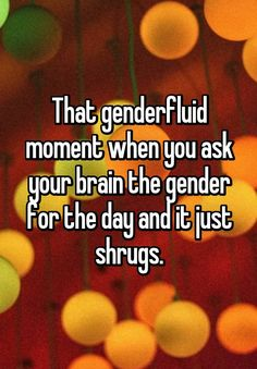 """That genderfluid moment when you ask your brain the gender for the day and it just shrugs."""