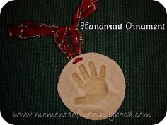 Keepsake handprint ornament  You will need: 2 cups flour 1 cup salt 1 cup water Ribbon  1. Put the salt and flour into a mixing bowl and add water.  2. Mix the ingredients well. The dough should be firm.  3. Knead the dough until it's smooth. Pull a piece off and roll it into a ball.  4. With a rolling pin roll the dough into a circle about a 1/2 inch thick.  5. Press your child's hand deep into the dough making a good impression.  6. Poke 2 holes in the top of the ornament.   7. Bake in a…