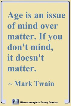 Age is an issue of mind over matter. If you don't mind, it doesn't matter. ~ Mark Twain #funny #funnyquotes #quotes #quotestoliveby #dailyquote