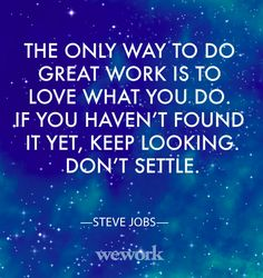"""the only way to do great work is to love what you do, if you haven't found it yet, keep looking. don't settle."