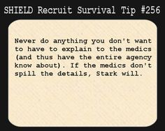 S.H.I.E.L.D. Recruit Survival Tip #256: Never do anything you don't want to have to explain to the medics (and thus have the entire agency know about). If the medics don't spill the details, Stark will.  [Submitted by shockradesigns]