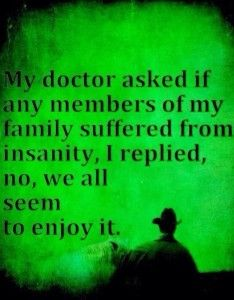 """My doctor asked if any members of my family suffered from insanity. I replied no, we all seem to enjoy it."""
