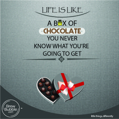 Life is Like a box of chocolate, you never know what you're going to get