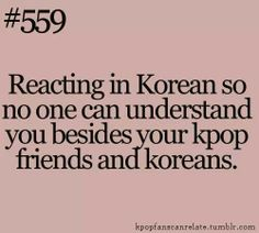 If i had kpop friends. This would be so true! Unfortunately I still do even though I have no Kpop freinds.... or Koreans