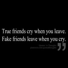 True friends cry when you leave. Fake friends leave when you cry.