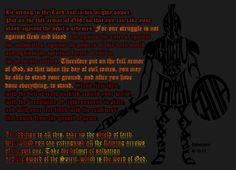 Be strong in the Lord and in his mighty power. Put on the full armor of God, so that you can take your stand against the devil's schemes. For our struggle is not against flesh and blood,... Put on the full armor of God, so that... you may be able to stand...with the belt of truth...breastplate of righteousness... readiness that comes from the gospel of peace. The shield of faith,helmet of salvation, sword of the Spirit (Word of God)