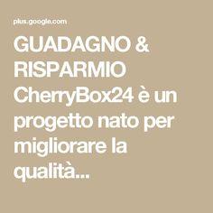 GUADAGNO & RISPARMIO CherryBox24 è un progetto nato per migliorare la qualità...