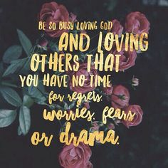 Be so busy loving God and loving others that you have no time for regrets, worries, fears or drama. #projectinspired