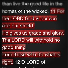 "Psalm 84:11  ""For the Lord God is our sun and our shield. He gives us grace and glory. The Lord will withhold no good thing from those who do what is right."""