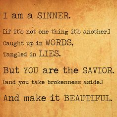 'Cause I am a sinner,   If its not one thing its another,  Caught up in words,   Tangled in lies,   You are the Savior,  And you take brokenness aside,  And make it beautiful,   Beautiful   (All Sons & Daughters)
