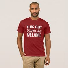 This guy loves his Melanie T-Shirt - funny quotes fun personalize unique quote