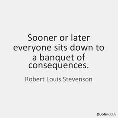 Sooner or later everyone sits down to a banquet of consequences. - Robert Louis Stevenson #5