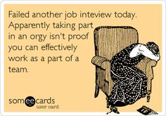 Failed another job inteview today. Apparently taking part in an orgy isn't proof you can effectively work as a part of a team.