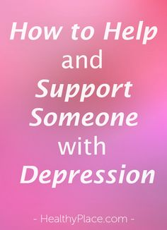How do you help and support someone with depression? Find out how to help a depressed person.m   www.HealthyPlace.com