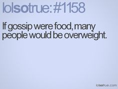 If gossip were food, many people would be overweight.