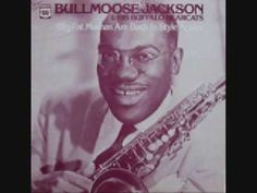 Bull Moose Jackson - Big Ten Inch.  Bull Moose Jackson was born in Cleveland in 1919. He was basically discovered when Wynonie Harris missed a gig. His Buffalo Bearcats recorded a number of risque songs. Bull Moose died in 1989.