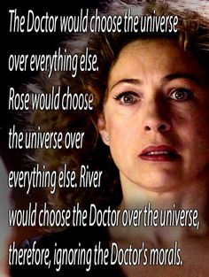 Truly the main difference between River and Rose. Say what you will about who is the Doctor's one true love, but I think that he loved them both. He needed them both at different times in his life. Nine/Ten needed Rose to remind him to focus on the world, but Eleven needed River to look out for him when he couldn't.