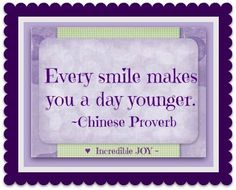 Every smile makes you a day younger. ~ Chinese Proverb