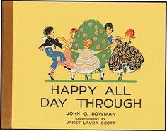 HAPPY ALL DAY THROUGH (1917) - written by John Bowman; illus. by Janet Laura Scott.