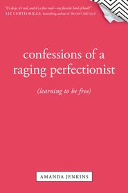 Confessions of a Raging Perfectionist: Learning to be Free  -              By: Amanda Jenkins