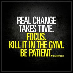 """Real change takes time. Focus. Kill it in the gym. Be patient."" 