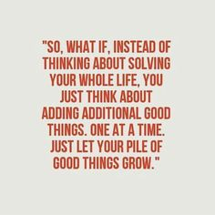 So, what if, instead of thinking about solving your whole life, you just think about adding additional good things. One at a time. Just let your pile of good things grow. Life Advice, Good Advice, Positive Messages, Positive Quotes, Change Quotes, Quotes To Live By, Uplifting Quotes, Motivational Quotes, Cute Quotes