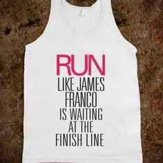 Run like James Franco is waiting at the finish line