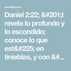 Daniel 2:22; Él revela lo profundo y lo escondido; conoce lo que está en tinieblas, y con él mora la luz.